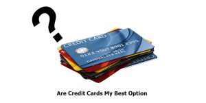 Are Credit Cards My Best Option